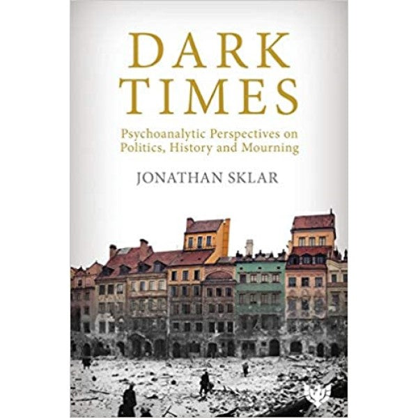 Dark Times: Psychoanalytic Perspectives on Politics, History, and Mourning -  Jonathan Sklar