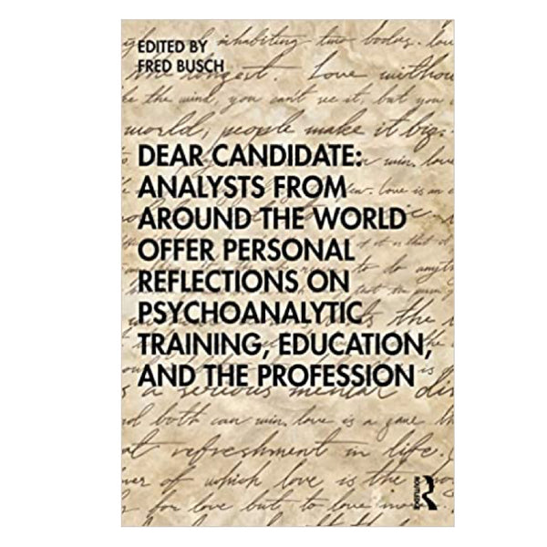 Dear Candidate: Analysts from around the World Offer Personal Reflections on Psychoanalytic Training, Education, and the Profession - ed. Fred Busch