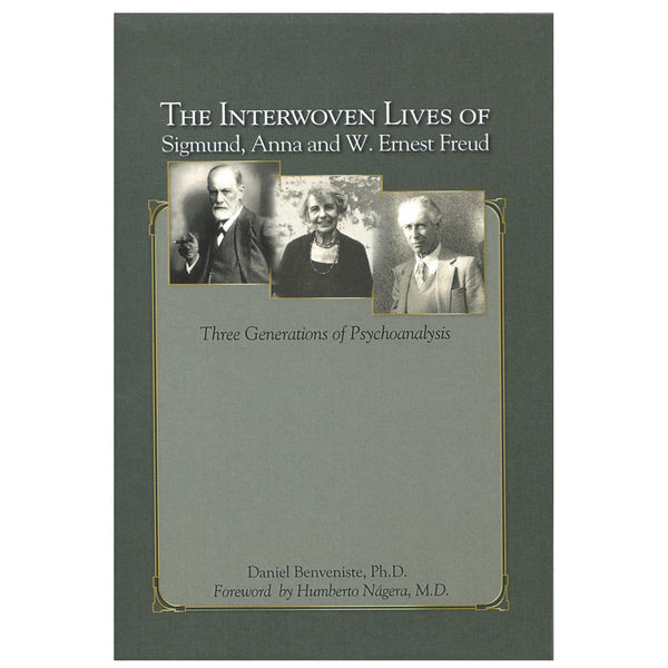 The Interwoven Lives of Sigmund, Anna and W. Ernest Freud: Three Generations of Psychoanalysts - Daniel Benveniste