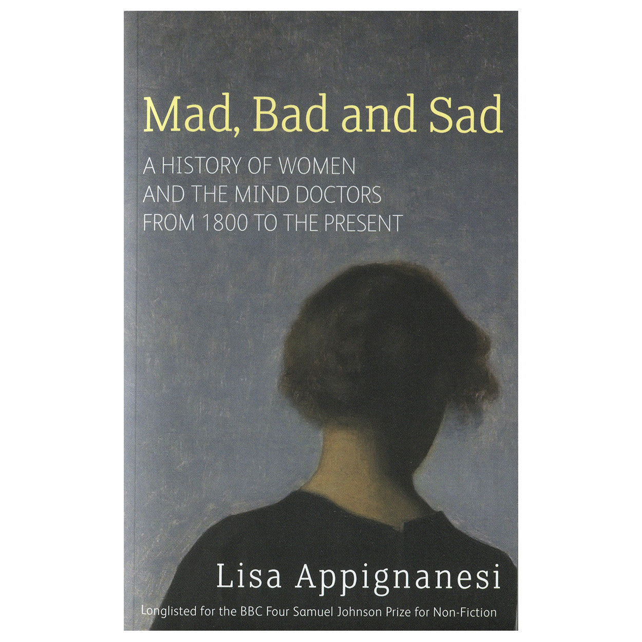 Mad, Bad and Sad: The History of Women and the Mind Doctors from 1800 to  the Present - Lisa Appignanesi