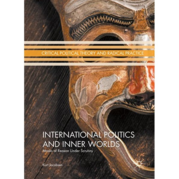 International Politics and Inner Worlds: Masks of Reason under Scrutiny - Kurt Jacobsen