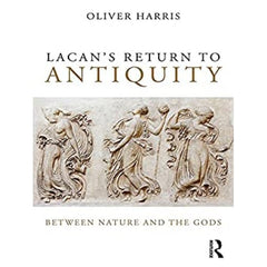 Lacan's Return to Antiquity: Between Nature and the Gods - Oliver Harris