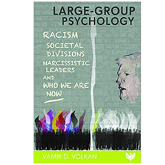 Large-Group Psychology: Racism, Societal Divisions, Narcissistic Leaders and Who We Are Now - Vamık Volkan