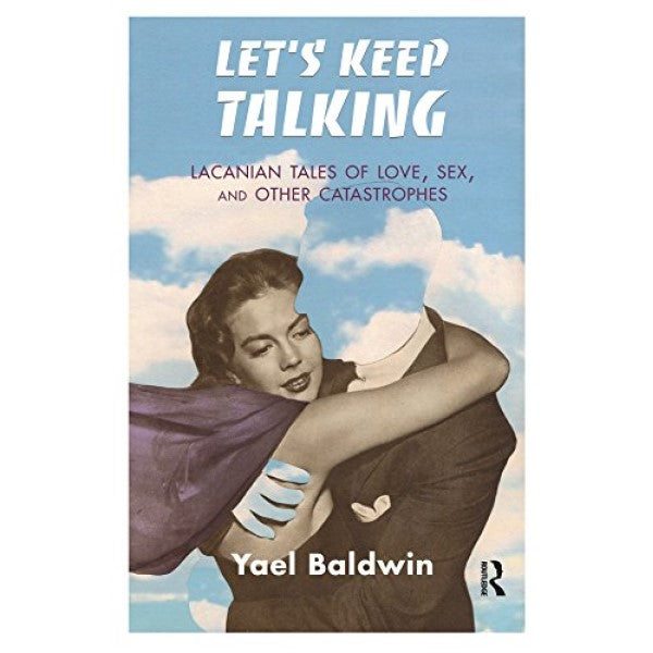 Let's Keep Talking: Lacanian Tales of Love, Sex, and Other Catastrophes - Yael Goldman Baldwin