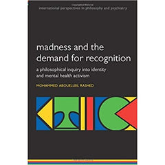 Madness and the demand for recognition: A philosophical inquiry into identity and mental health activism  - Mohammed Abouelleil Rashed