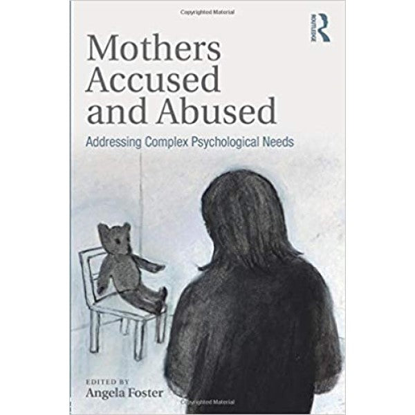 Mothers Accused and Abused: Addressing Complex Psychological Needs - edited by Angela Foster