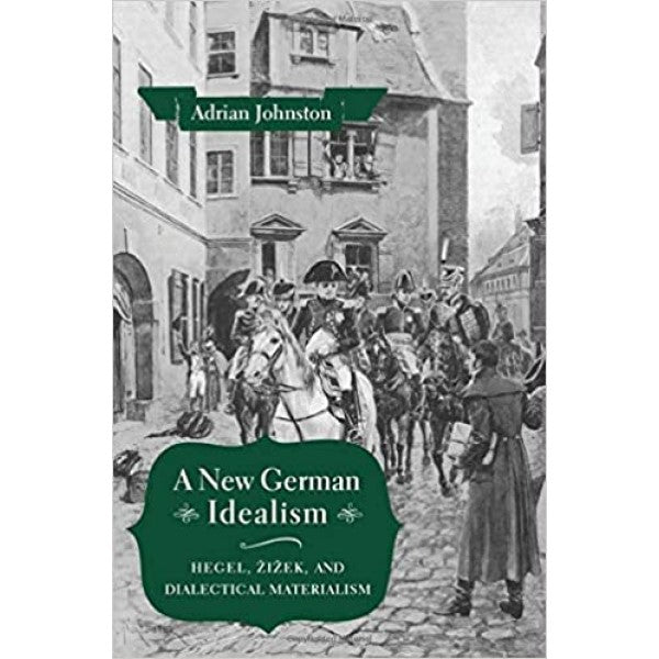 A New German Idealism. Hegel, Žižek, and Dialectical Materialism - Adrian Johnston