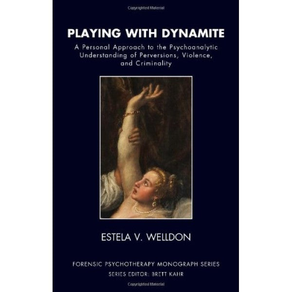Playing with Dynamite: A Personal Approach to the Psychoanalytic Understanding of Perversions, Violence, and Criminality - Estela V. Welldon