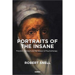 Portraits of the Insane: Theodore Gericault and the Subject of Psychotherapy - Robert Snell