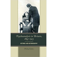 Psychoanalysis in Britain, 1893-1913: Histories and Historiography - Philip Kuhn
