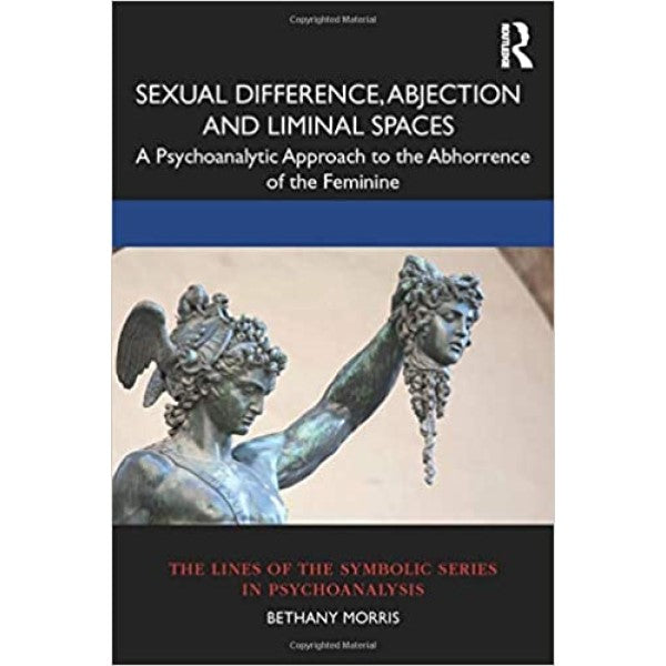 Sexual Difference, Abjection and Liminal Spaces: A Psychoanalytic Approach to the Abhorrence of the Feminine - Bethany Morris