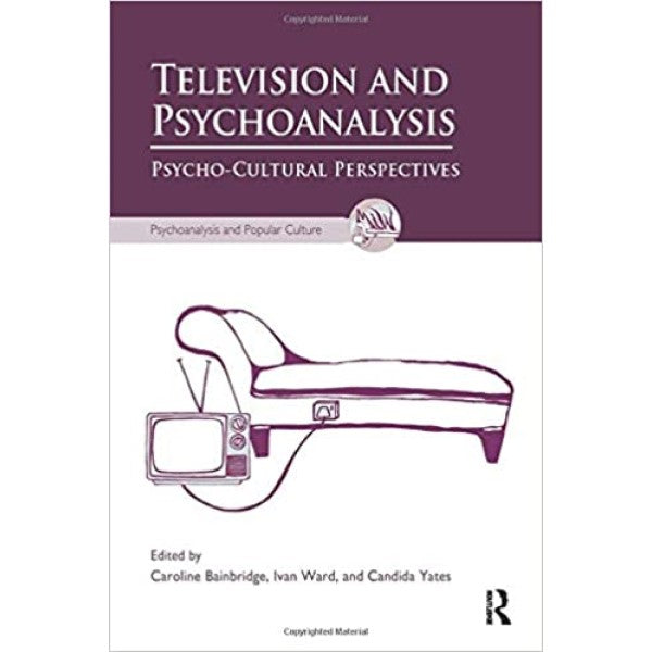 Television and Psychoanalysis: Psycho-Cultural Perspectives - edited by  Caroline Bainbridge, Ivan Ward and Candida Yates