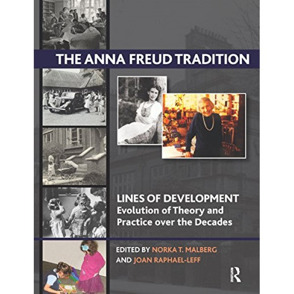The Anna Freud Tradition: Lines of Development - Evolution of Theory and Practice over the Decades - edited by Norka T. Malberg and  Joan Raphael-Leff