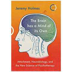 The Brain has a Mind of its Own: Attachment, Neurobiology and the New Science of Psychotherapy - Jeremy Homes
