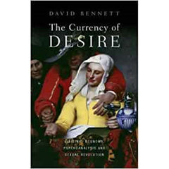 The Currency of Desire: Libidinal Economy, Psychoanalysis and Sexual Revolution - David Bennett