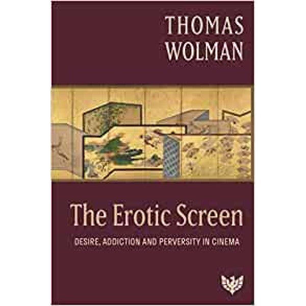 The Erotic Screen: Desire, Addiction and Perversity in Cinema - Thomas Wolman