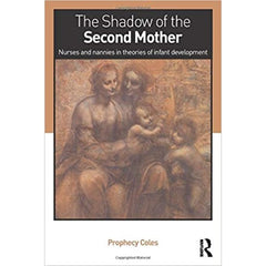 The Shadow of the Second Mother: Nurses and nannies in theories of infant development - by Prophecy Coles