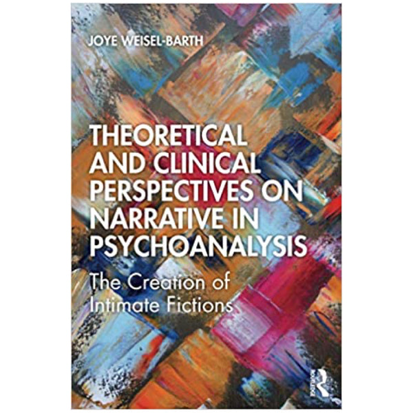 Theoretical and Clinical Perspectives on Narrative in Psychoanalysis: The Creation of Intimate Fictions - Joye Weisel-Barth