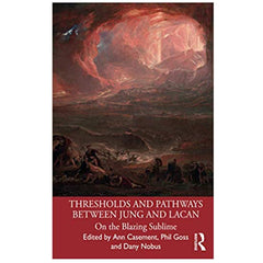 Thresholds and Pathways Between Jung and Lacan: On the Blazing Sublime - ed. Ann Casement, Phil Goss, Dany Nobus