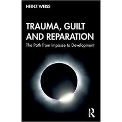 Trauma, Guilt and Reparation: The Path from Impasse to Development - Heinz Weiss