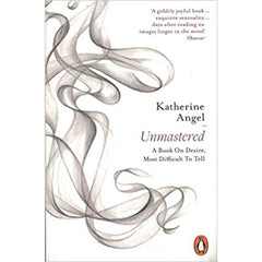 Unmastered: A Book on Desire, Most Difficult to Tell - Katherine Angel