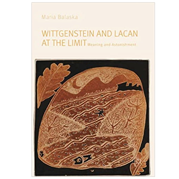 Wittgenstein and Lacan at the Limit: Meaning and Astonishment - Maria Balaska