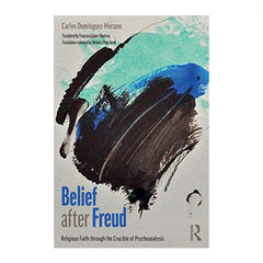 Belief After Freud: Religious Faith Through the Crucible of Psychoanalysis - Carol Domínguez Morano