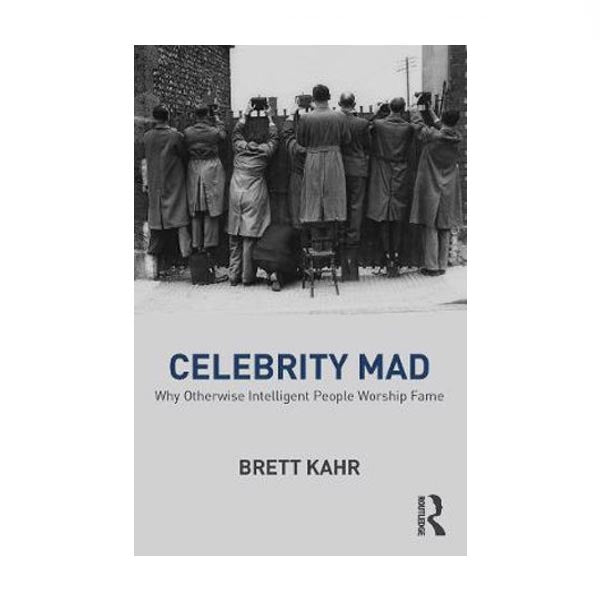 Celebrity Mad: Why Otherwise Intelligent People Worship Fame - Brett Kahr