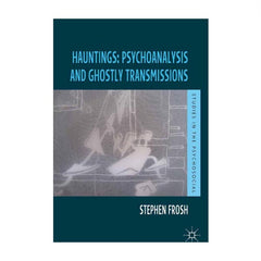 Hauntings: Psychoanalysis and Ghostly Transmissions - Stephen Frosh