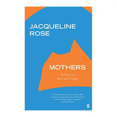 Mothers: An Essay on Love and Cruelty - Jacqueline Rose