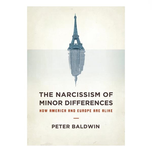 The Narcissism of Minor Differences: How America And Europe Are Alike - Peter Baldwin