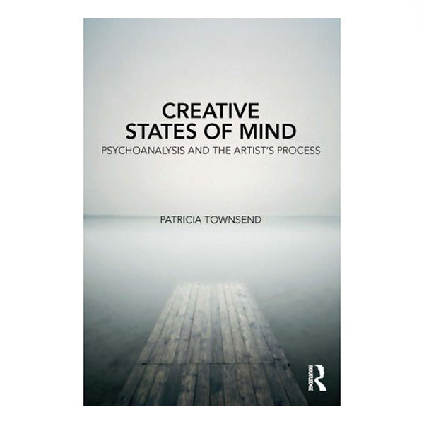 Creative States of Mind: Psychoanalysis & The Artist's Process - Patricia Townsend
