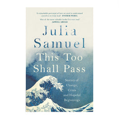 This Too Shall Pass: Stories of Change, Crisis and New Beginnings - Julia Samuel