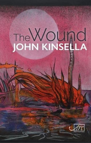 The Wound by John Kinsella <b> PBS Special Commendation Summer 2018 </b>