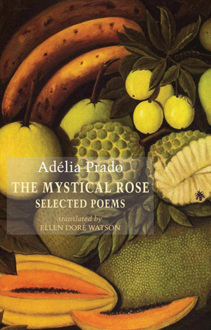 The Mystical Rose. Selected Poems by Adélia Prado (Bloodaxe Books) translated by Ellen Doré Watson