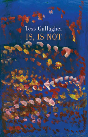 Is, Is Not by Tess Gallagher