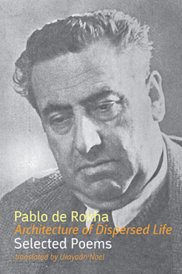 Architecture of Dispersed Life — Selected Poems, by Pablo de Rokha, translated by Urayoán Noel