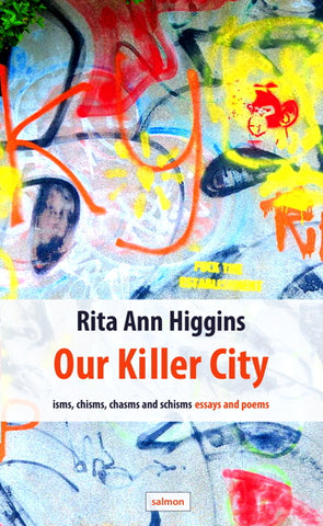 Our Killer City - isms, chisms, chasms and schisms: essays and poems by Rita Ann Higgins