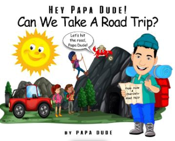HEY PAPA DUDE! CAN WE TAKE A ROAD TRIP