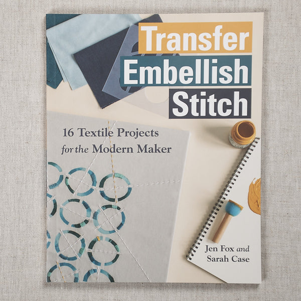 Transfer Embellish Stitch: 16 Textile Projects for the Modern Maker