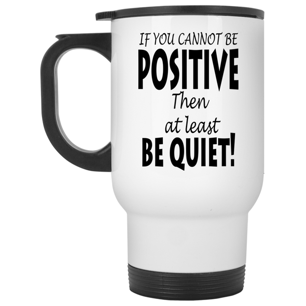 if you cannot be positive... White Travel Mug