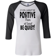 if you cannot be positive... Junior 100% Cotton 3/4 Sleeve Baseball T