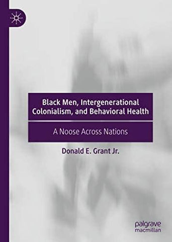 Black Men, Intergenerational Colonialism, and Behavioral Health: A Noose Across Nations by Donald E. Grant Jr. (E-Book)