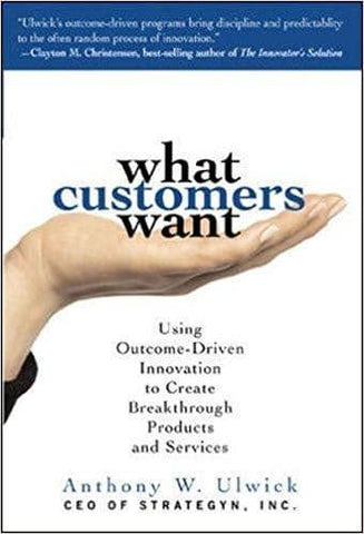 What Customers Want - Using Outcome-Driven Innovation to Create Breakthrough Products and Services (E-Book)