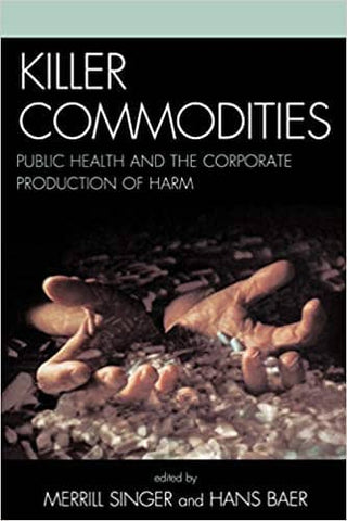 Killer Commodities: Public Health and the Corporate Production of Harm by Merrill Singer & Hans A. Baer (E-Book)