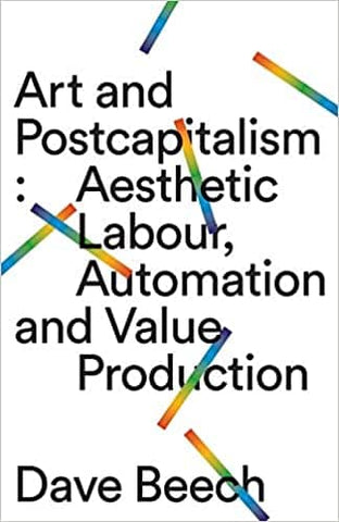 Art and Postcapitalism: Aesthetic Labour, Automation and Value Production by Dave Beech (E-Book)