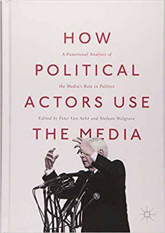 How Political Actors Use the Media; a Functional Analysis of the Media's Role in Politics (E-Book)