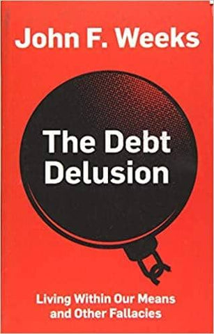 The Debt Delusion: Living Within Our Means and Other Fallacies by John F. Weeks (E-Book)