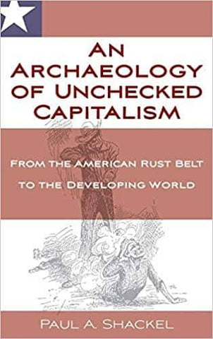 An Archaeology of Unchecked Capitalism: From the American Rust Belt to the Developing World by Paul Shackel (E-Book)