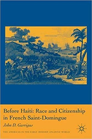 Before Haiti: Race and Citizenship in French Saint-Domingue by John D. Garrigus (E-Book)